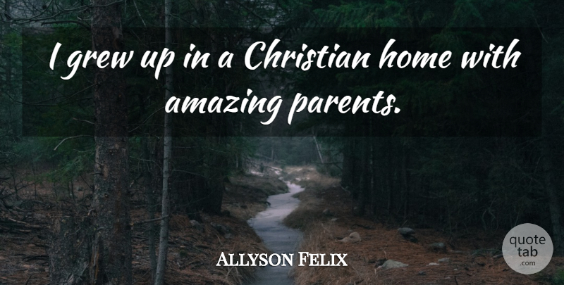 Allyson Felix Quote About Christian, Home, Parent: I Grew Up In A...