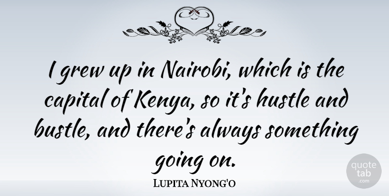 Lupita Nyong'o Quote About Hustle And Bustle, Kenya, Nairobi: I Grew Up In Nairobi...