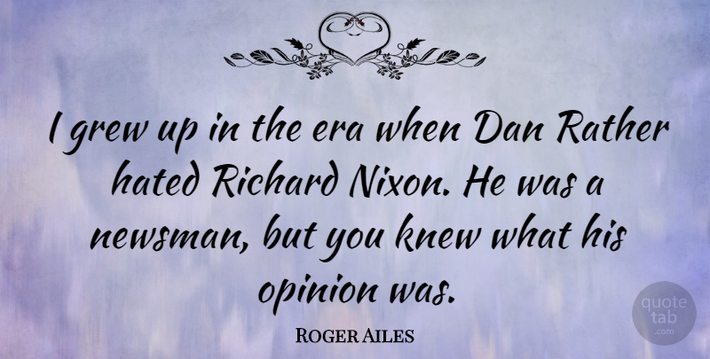 Roger Ailes Quote About Eras, Opinion, Grew: I Grew Up In The...