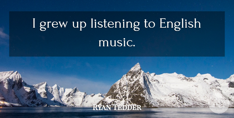 Ryan Tedder Quote About Listening, Grew, Grew Up: I Grew Up Listening To...