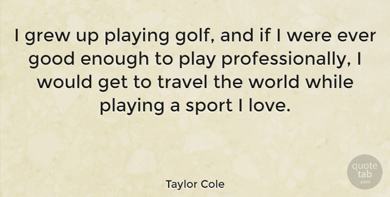 Taylor Cole I Grew Up Playing Golf And If I Were Ever Good Enough