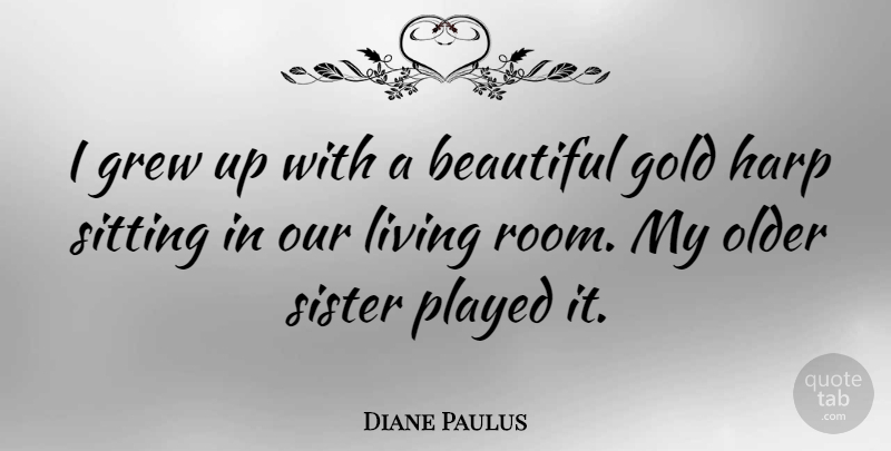 Diane Paulus Quote About Beautiful, Gold, Sitting: I Grew Up With A...