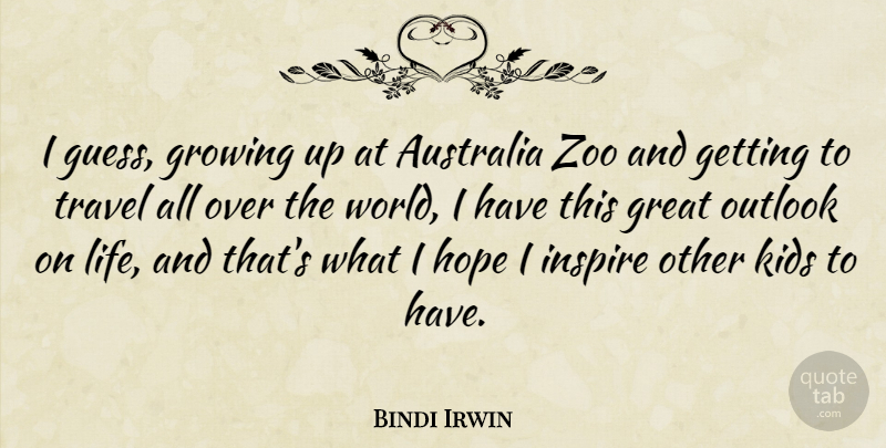 Bindi Irwin Quote About Australia, Great, Growing, Hope, Inspire: I Guess Growing Up At...
