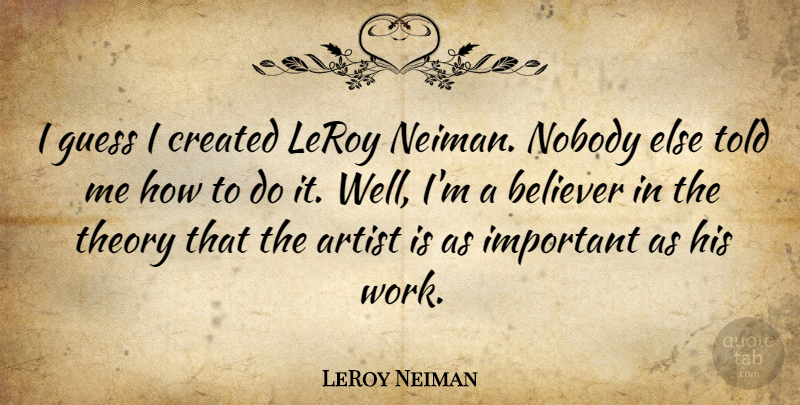 LeRoy Neiman Quote About Artist, Important, Theory: I Guess I Created Leroy...