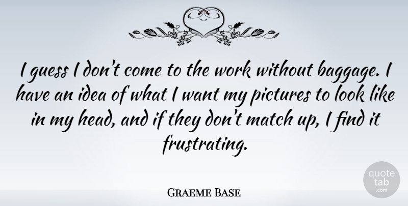 Graeme Base Quote About Guess, Pictures, Work: I Guess I Dont Come...