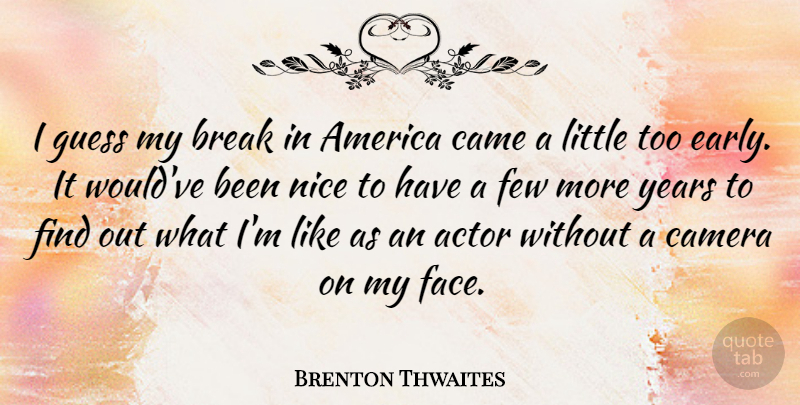 Brenton Thwaites Quote About America, Break, Few, Guess: I Guess My Break In...