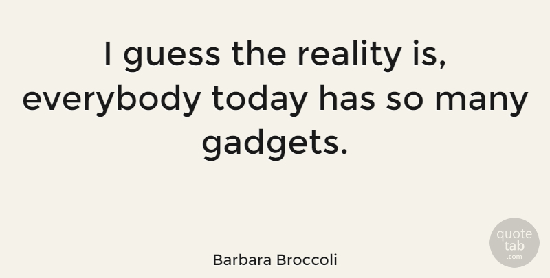 Barbara Broccoli Quote About Reality, Today, Gadgets: I Guess The Reality Is...