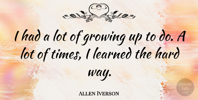 Allen Iverson Quote About Growing Up, Hard Times, Way: I Had A Lot Of...