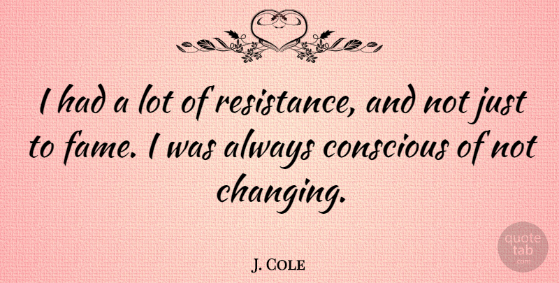 J. Cole Quote About Resistance, Fame, Conscious: I Had A Lot Of...