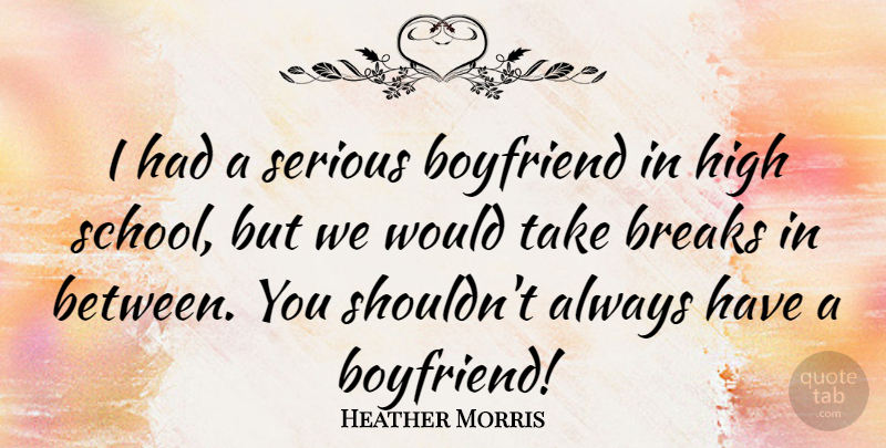 Heather Morris Quote About School, High School, Serious: I Had A Serious Boyfriend...