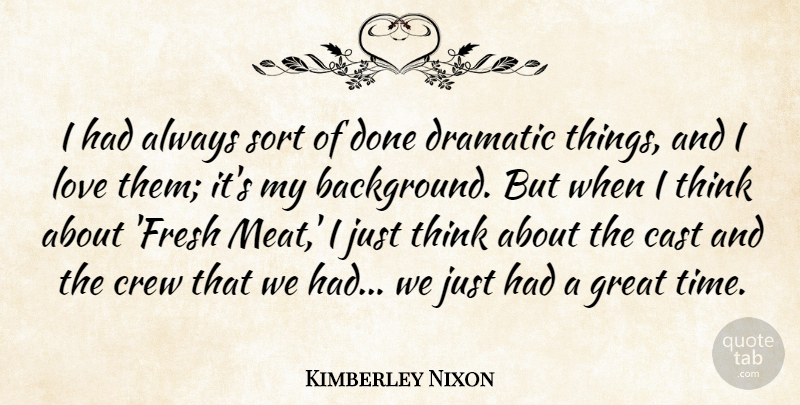 Kimberley Nixon Quote About Cast, Crew, Dramatic, Great, Love: I Had Always Sort Of...