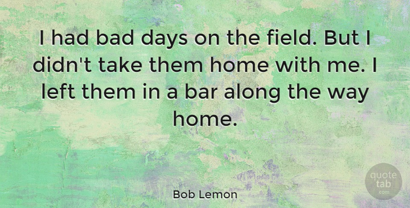 Bob Lemon Quote About Bad Day, Home, Way: I Had Bad Days On...