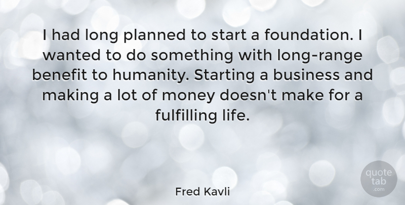 Fred Kavli Quote About Benefit, Business, Fulfilling, Life, Money: I Had Long Planned To...