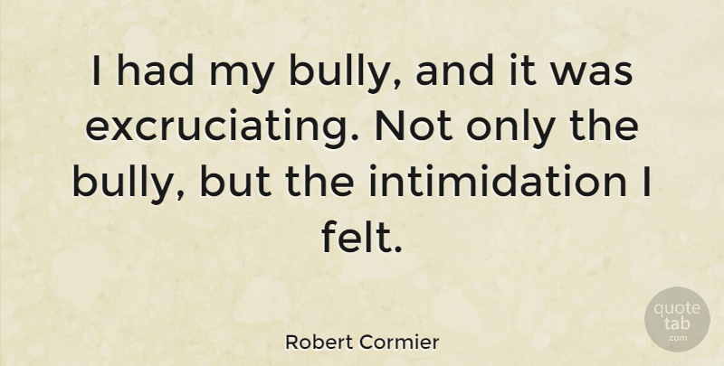Robert Cormier Quote About Bully, Intimidation, Felt: I Had My Bully And...