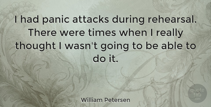 William Petersen Quote About Able, Panic, Rehearsal: I Had Panic Attacks During...
