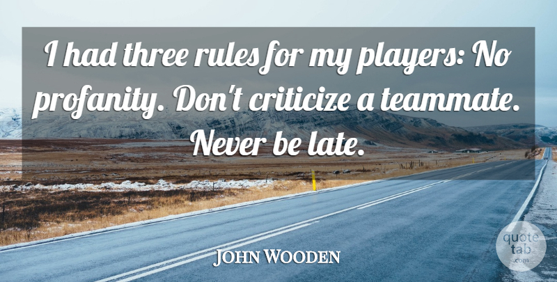 John Wooden Quote About Criticize: I Had Three Rules For...