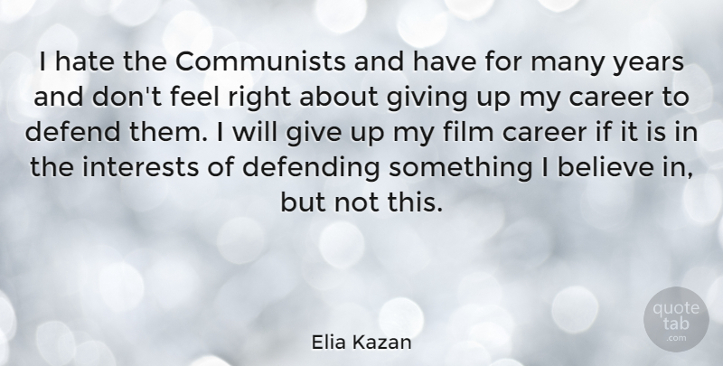 Elia Kazan Quote About Giving Up, Hate, Believe: I Hate The Communists And...