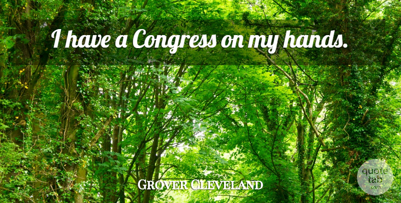 Grover Cleveland I Have A Congress On My Hands Quotetab