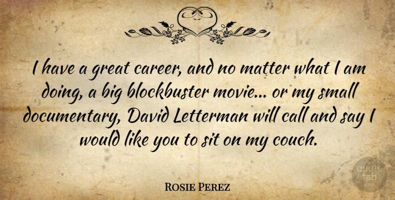 Rosie Perez Quote About Careers, Matter, Documentaries: I Have A Great Career...