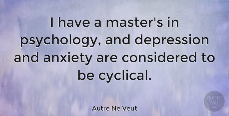 Autre Ne Veut Quote About Anxiety, Considered, Depression: I Have A Masters In...