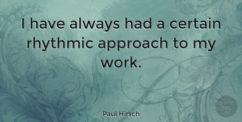 Paul Hirsch Quote About Certain, Approach: I Have Always Had A...