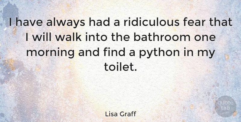 Lisa Graff Quote About Bathroom, Fear, Morning, Python, Ridiculous: I Have Always Had A...