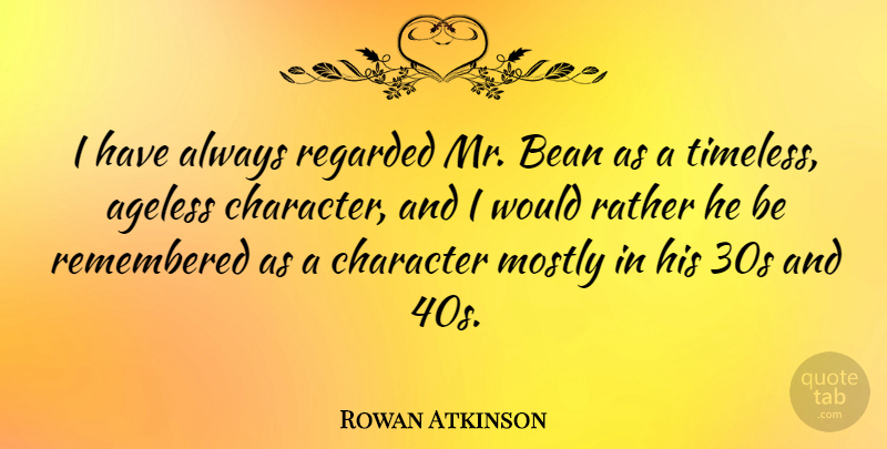 Rowan Atkinson Quote About Character, Timeless, Beans: I Have Always Regarded Mr...