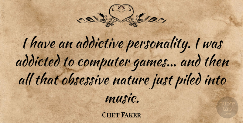 Chet Faker Quote About Addicted, Addictive, Music, Nature, Obsessive: I Have An Addictive Personality...
