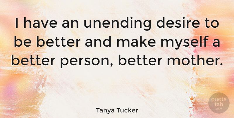 Tanya Tucker I Have An Unending Desire To Be Better And Make Myself