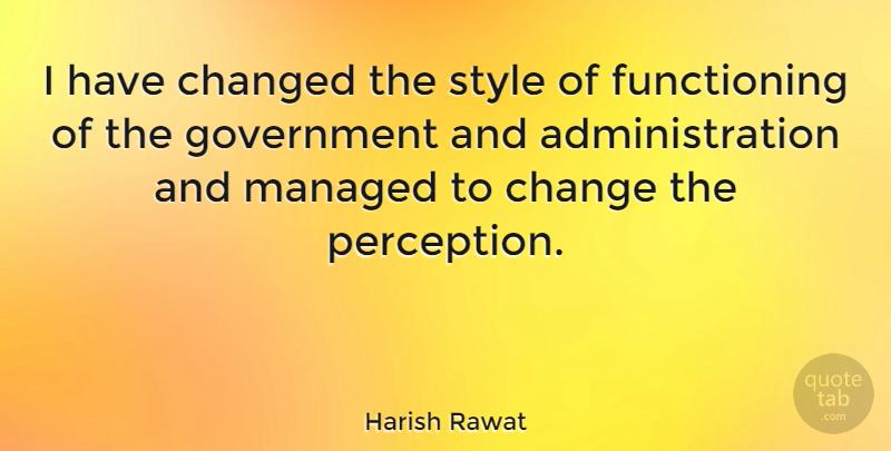 Harish Rawat Quote About Change, Changed, Government: I Have Changed The Style...