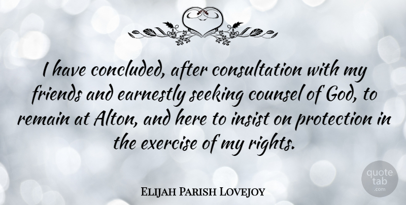 Elijah Parish Lovejoy Quote About Counsel, Earnestly, God, Insist, Protection: I Have Concluded After Consultation...