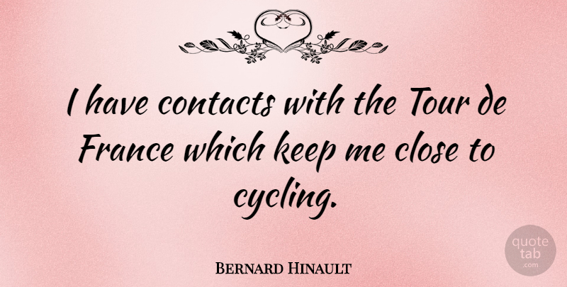 Bernard Hinault Quote About Journey, Cycling, France: I Have Contacts With The...