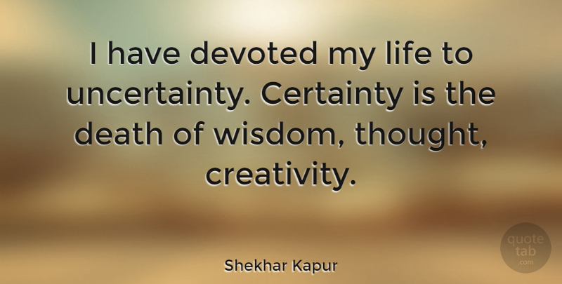 Shekhar Kapur I Have Devoted My Life To Uncertainty Certainty Is
