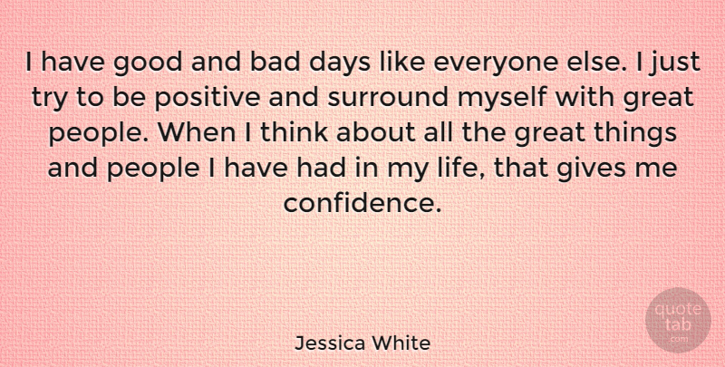 Jessica White Quote About Bad Day, Thinking, People: I Have Good And Bad...