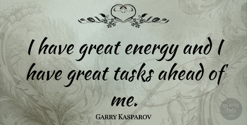 Garry Kasparov Quote About Energy, Tasks: I Have Great Energy And...