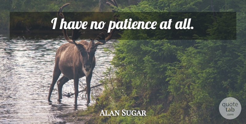 Alan Sugar Quote About No Patience, I Have No Patience: I Have No Patience At...