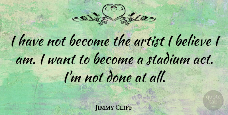 Jimmy Cliff Quote About Believe, Artist, Done: I Have Not Become The...