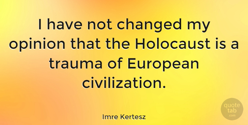 Imre Kertesz Quote About Changed, European: I Have Not Changed My...