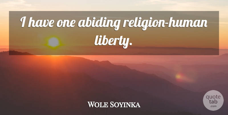 Wole Soyinka Quote About Justice, Liberty, Abiding: I Have One Abiding Religion...