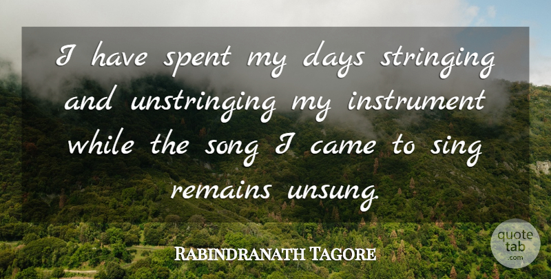 Rabindranath Tagore Quote About Came, Days, Instrument, Remains, Sing: I Have Spent My Days...
