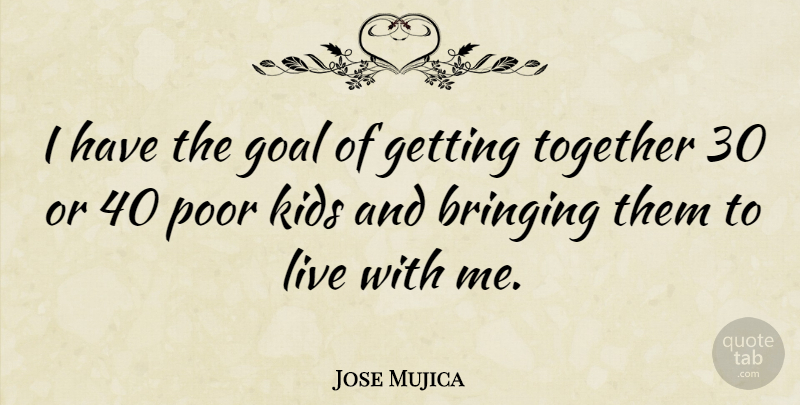 Jose Mujica Quote About Bringing, Kids: I Have The Goal Of...