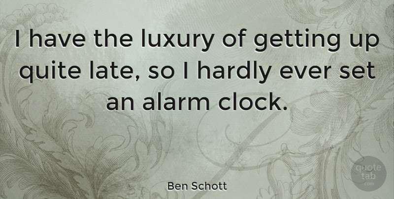 Ben Schott Quote About Alarm, Hardly, Luxury, Quite: I Have The Luxury Of...