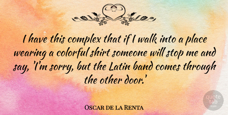 Oscar de la Renta Quote About Band, Colorful, Complex, Latin, Shirt: I Have This Complex That...