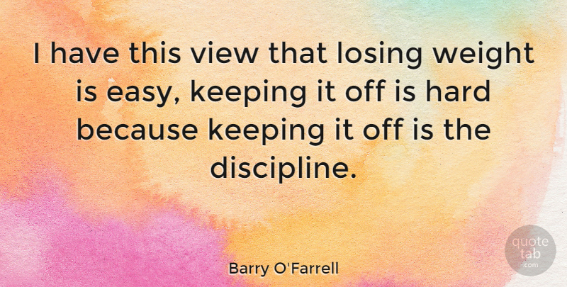 Barry O'Farrell Quote About Hard, Keeping, View, Weight: I Have This View That...