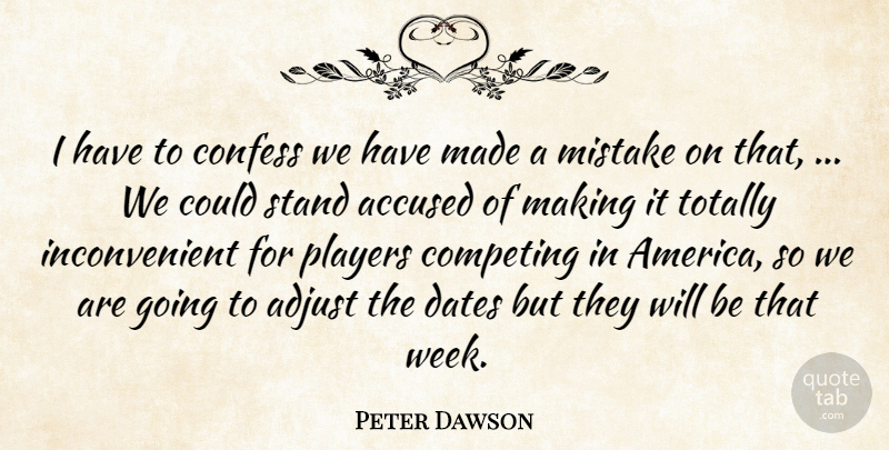 Peter Dawson Quote About Accused, Adjust, Competing, Confess, Dates: I Have To Confess We...