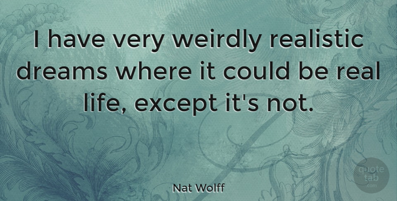 Nat Wolff Quote About Dreams, Except, Life, Realistic, Weirdly: I Have Very Weirdly Realistic...