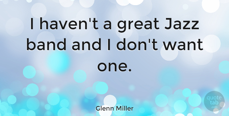 Glenn Miller Quote About Music, Band, Want: I Havent A Great Jazz...