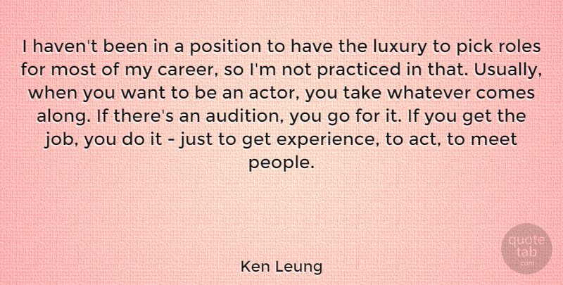 Ken Leung Quote About Experience, Meet, Pick, Position, Practiced: I Havent Been In A...