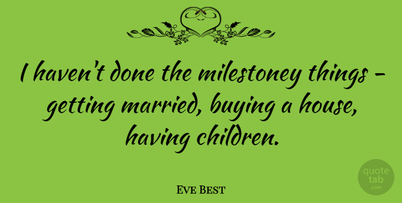 Eve Best Quote About undefined: I Havent Done The Milestoney...