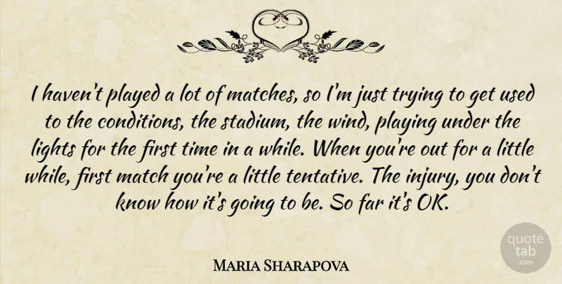 Maria Sharapova Quote About Far, Lights, Match, Played, Playing: I Havent Played A Lot...